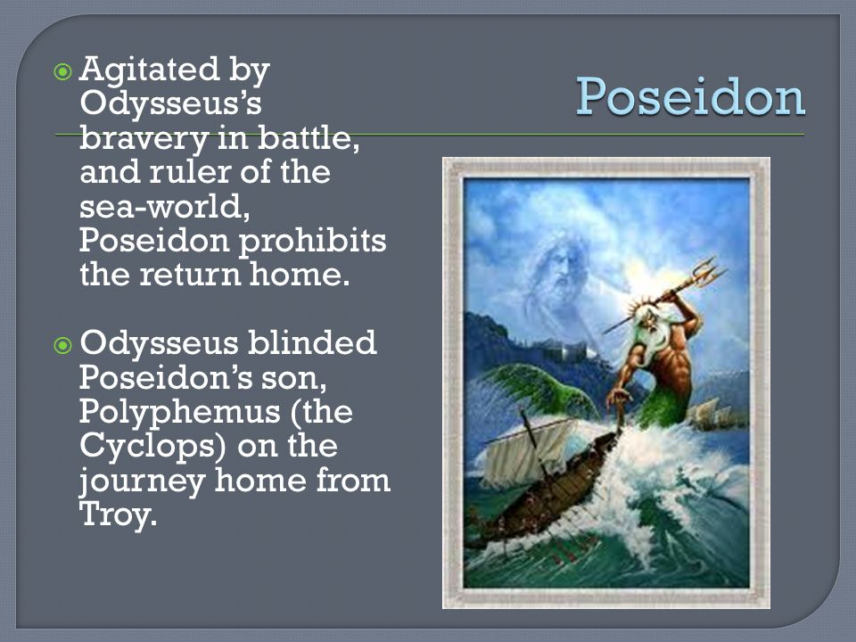  Agitated by Odysseus's bravery in battle, and ruler of the sea-world, Poseidon prohibits the return home.  Odysseus blinded Poseidon's son, Polyphe