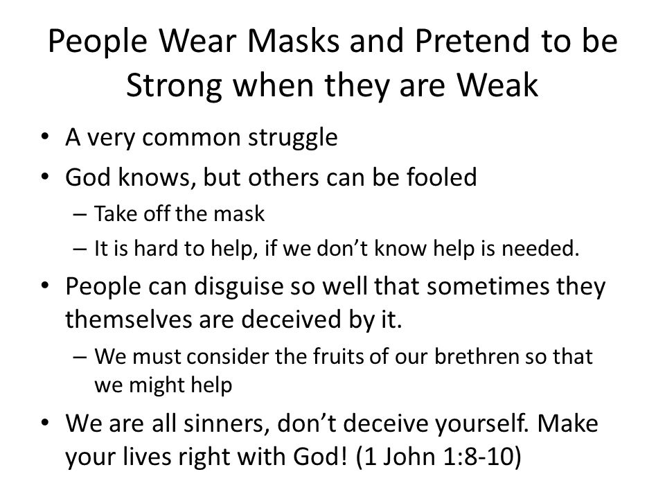 People Wear Masks and Pretend to be Strong when they are Weak A very common struggle God knows, but others can be fooled – Take off the mask – It is hard to help, if we don't know help is needed.