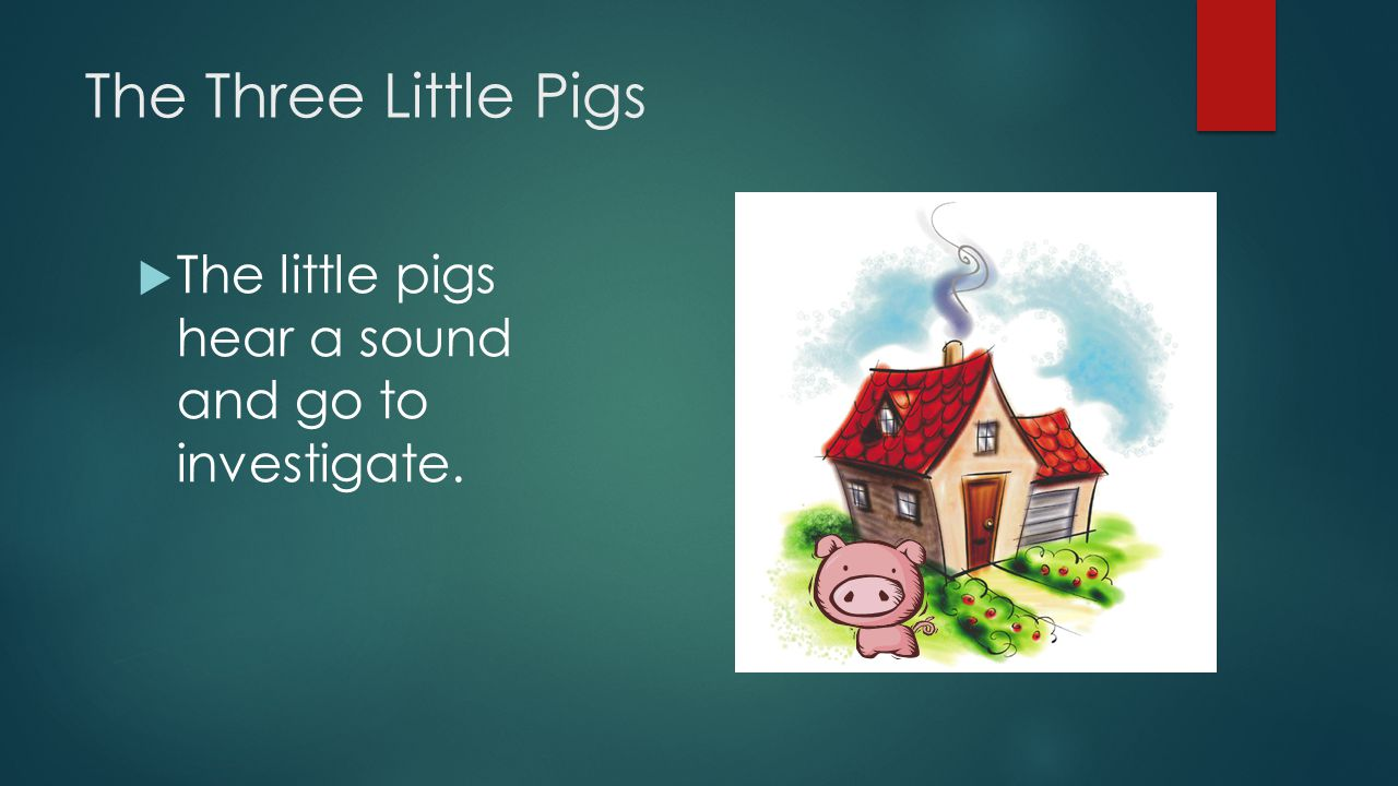 The Three Little Pigs  The little pigs hear a sound and go to investigate.
