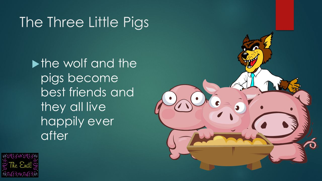 The Three Little Pigs  the wolf and the pigs become best friends and they all live happily ever after