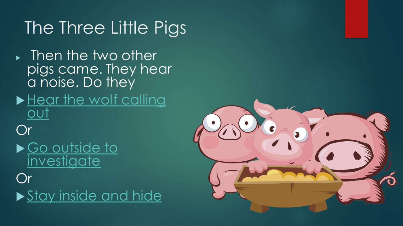 The Three Little Pigs  Then the two other pigs came. They hear a noise. Do they  Hear the wolf calling out Hear the wolf calling out Or  Go outside