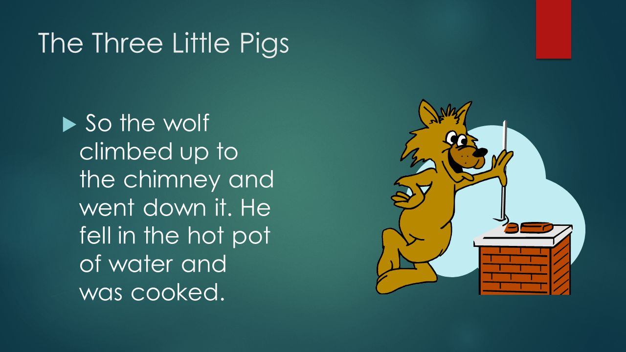 The Three Little Pigs  So the wolf climbed up to the chimney and went down it. He fell in the hot pot of water and was cooked.