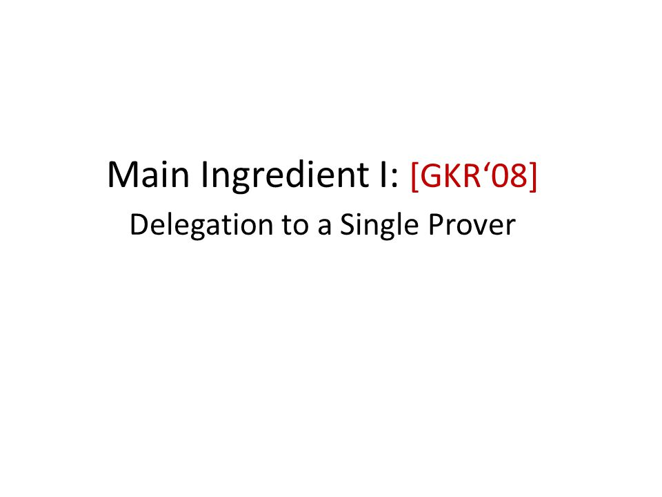 Main Ingredient I: [GKR'08] Delegation to a Single Prover