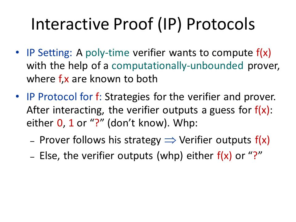 Interactive Proof (IP) Protocols IP Setting: A poly-time verifier wants to compute f(x) with the help of a computationally-unbounded prover, where f,x are known to both IP Protocol for f: Strategies for the verifier and prover.
