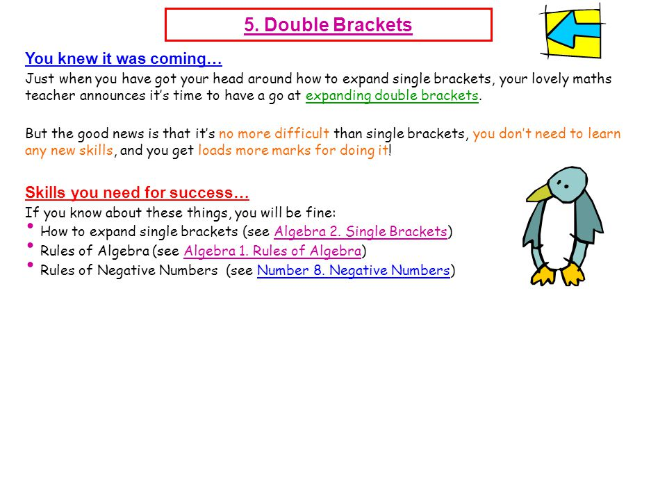 5. Double Brackets You knew it was coming… Just when you have got your head around how to expand single brackets, your lovely maths teacher announces