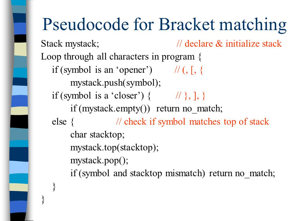 Pseudocode for Bracket matching Stack mystack; // declare & initialize stack Loop through all characters in program { if (symbol is an 'opener') // (, [, { mystack.push(symbol); if (symbol is a 'closer') { // }, ], } if (mystack.empty()) return no_match; else { // check if symbol matches top of stack char stacktop; mystack.top(stacktop); mystack.pop(); if (symbol and stacktop mismatch) return no_match; }