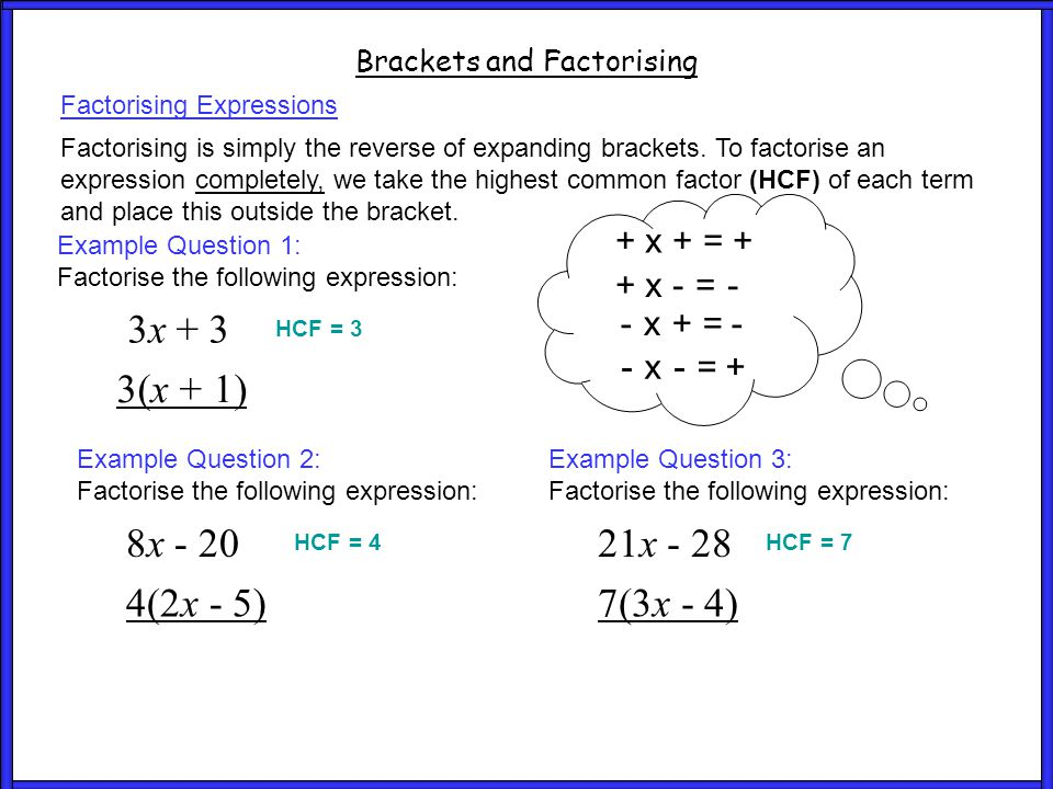 Brackets and Factorising Factorising Expressions Example Question 1: Factorise the following expression: 3x + 3 3(x + 1) HCF = 3 Example Question 2: F