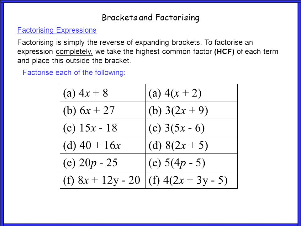 Questions 4 Brackets and Factorising Factorise each of the following: (a) 4(x + 2) (a) 4x + 8 (b) 6x + 27 (c) 15x - 18 (d) 40 + 16x (e) 20p - 25 (f) 8