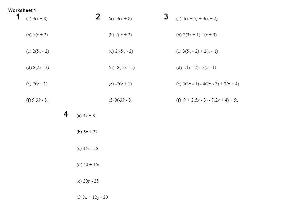 Worksheet (a) 3(x + 8) (b) 7(x + 2) (c) 2(5x - 2) (d) 8(2x - 3) (e) 7(y + 1) (f) 9(3k - 8) 1 (a) -3(x + 8) (b) 7(-x + 2) (c) 2(-5x - 2) (d) -8(-2x - 1) (e) -7(y + 1) (f) 9(-3k - 8) 2 (a) 4(x + 5) + 3(x + 2) (b) 2(3x + 1) - (x + 3) (c) 3(5x - 2) + 2(x - 1) (d) -7(x - 2) - 2(x - 1) (e) 5(3x - 1) - 4(2x - 3) + 3(x + 4) (f) 9 + 2(5x - 3) - 7(2x + 4) + 5x 3 (a) 4x + 8 (b) 6x + 27 (c) 15x - 18 (d) 40 + 16x (e) 20p - 25 (f) 8x + 12y - 20 4 Worksheet 1