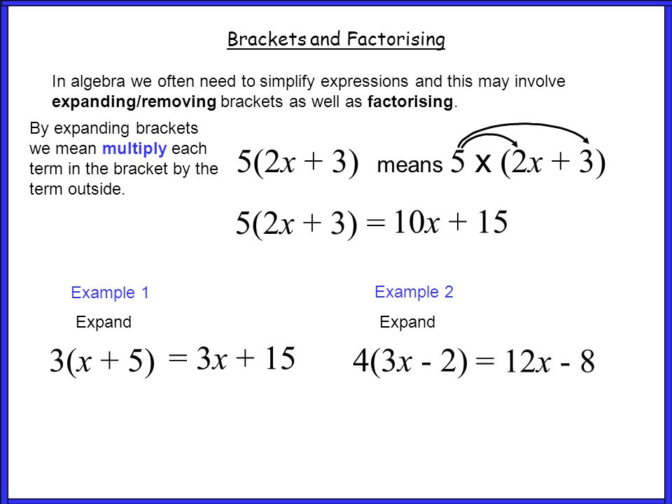 Brackets and Factorising In algebra we often need to simplify expressions and this may involve expanding/removing brackets as well as factorising. By