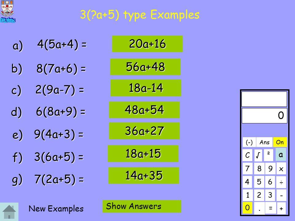 3( a+5) type Examples a) b) c) d) e) f) g) 4(5a+4) = 20a+16 8(7a+6) = 2(9a-7) = 6(8a+9) = 9(4a+3) = 3(6a+5) = 7(2a+5) = 56a+48 18a-14 48a+54 36a+27 18a+15 14a+35 0 123 456 789 C.