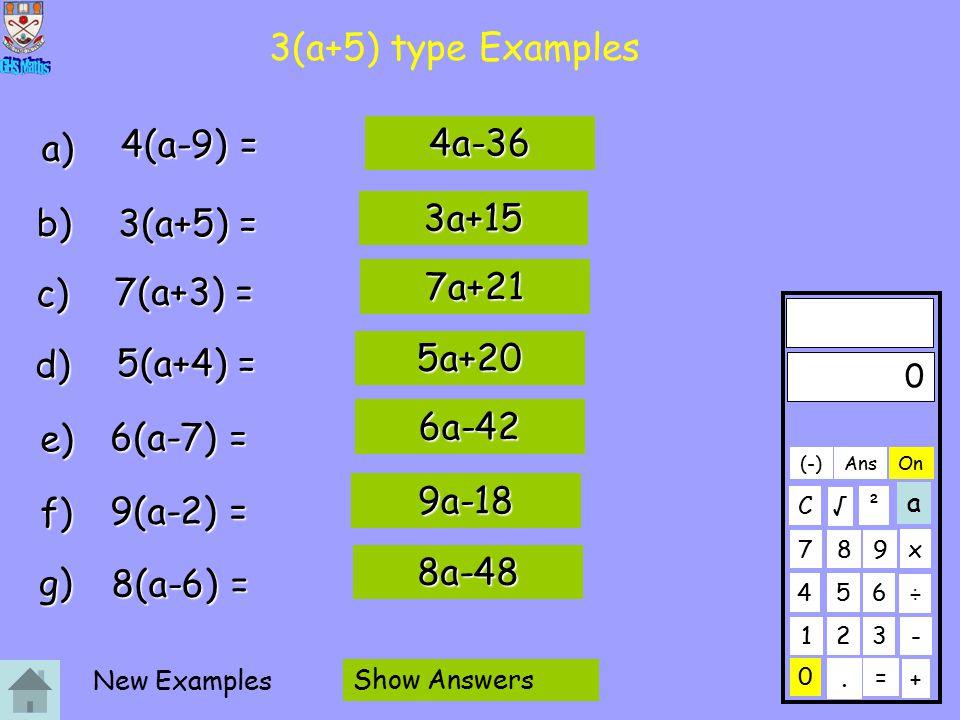3(a+5) type Examples a) b) c) d) e) f) g) 4(a-9) = 4a-36 3(a+5) = 7(a+3) = 5(a+4) = 6(a-7) = 9(a-2) = 8(a-6) = 3a+15 7a+21 5a+20 6a-42 9a-18 8a-48 0 123 456 789 C.