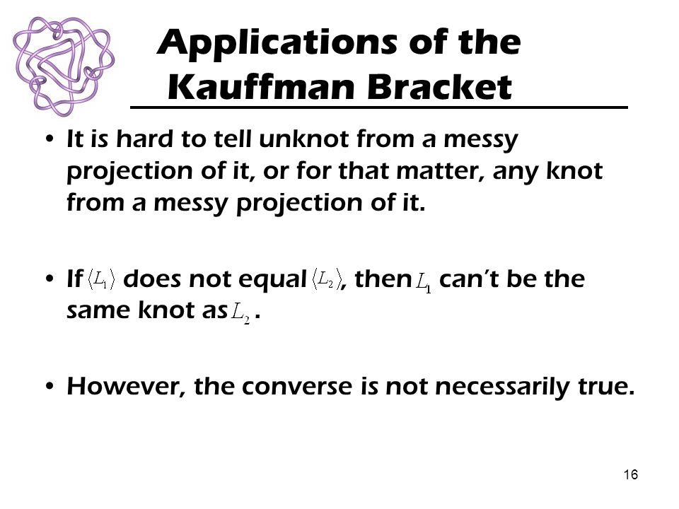 16 Applications of the Kauffman Bracket It is hard to tell unknot from a messy projection of it, or for that matter, any knot from a messy projection of it.