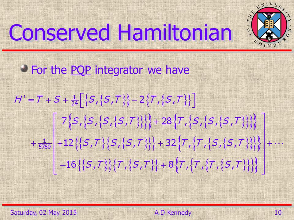 10 Saturday, 02 May 2015A D Kennedy Conserved Hamiltonian For the PQP integrator we have