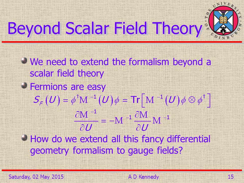 15 Saturday, 02 May 2015A D Kennedy Beyond Scalar Field Theory We need to extend the formalism beyond a scalar field theory Fermions are easy How do we extend all this fancy differential geometry formalism to gauge fields