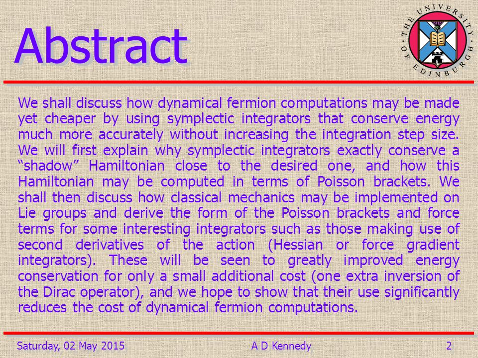 2 2Saturday, 02 May 2015A D Kennedy Abstract We shall discuss how dynamical fermion computations may be made yet cheaper by using symplectic integrators that conserve energy much more accurately without increasing the integration step size.