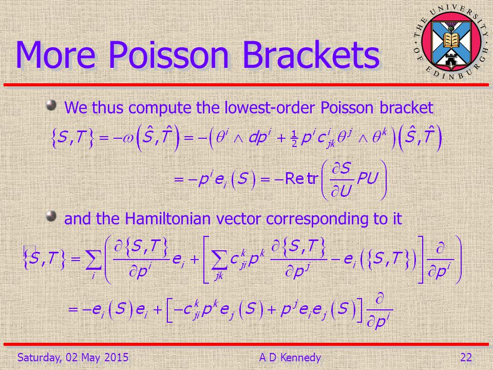 22 Saturday, 02 May 2015A D Kennedy More Poisson Brackets We thus compute the lowest-order Poisson bracket and the Hamiltonian vector corresponding to it