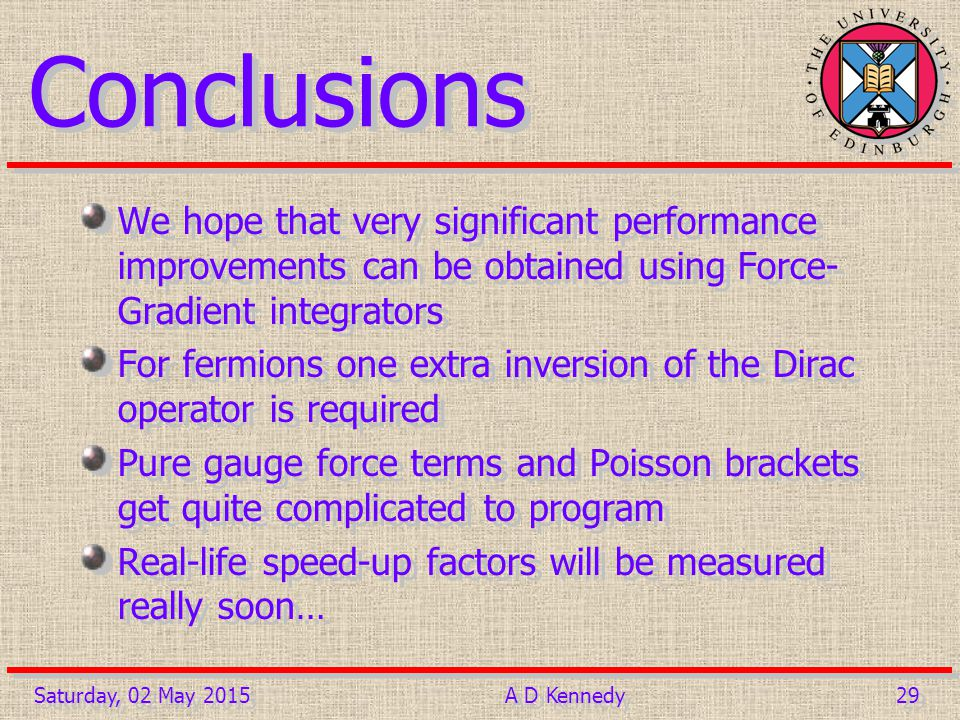 29 Saturday, 02 May 2015A D Kennedy Conclusions We hope that very significant performance improvements can be obtained using Force- Gradient integrators For fermions one extra inversion of the Dirac operator is required Pure gauge force terms and Poisson brackets get quite complicated to program Real-life speed-up factors will be measured really soon… We hope that very significant performance improvements can be obtained using Force- Gradient integrators For fermions one extra inversion of the Dirac operator is required Pure gauge force terms and Poisson brackets get quite complicated to program Real-life speed-up factors will be measured really soon…