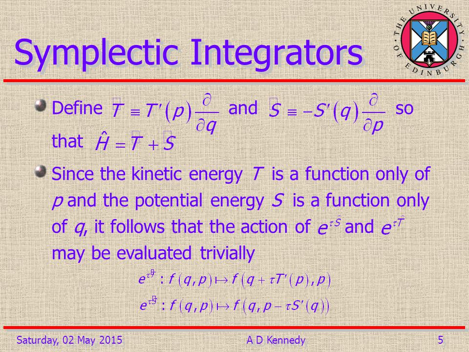 5 5Saturday, 02 May 2015A D Kennedy Symplectic Integrators Define and so that Since the kinetic energy T is a function only of p and the potential energy S is a function only of q, it follows that the action of and may be evaluated trivially