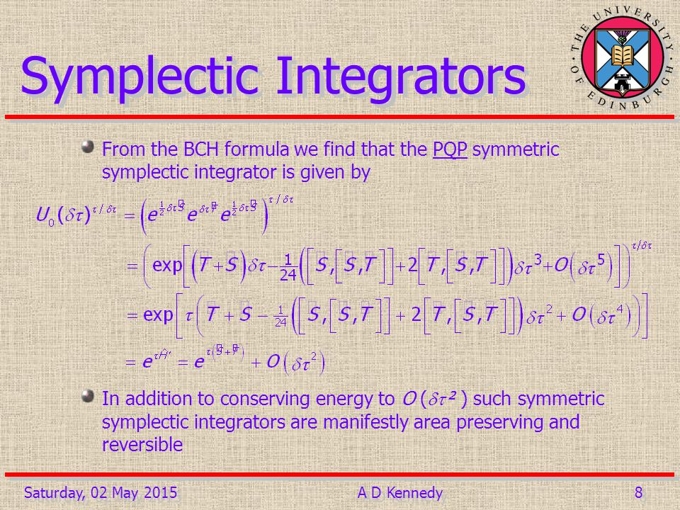 9 9Saturday, 02 May 2015A D Kennedy Shadow Hamiltonians This may be obtained by replacing the commutators in the BCH expansion of with the Poisson bracket For each symplectic integrator there exists a Hamiltonian H' which is exactly conserved