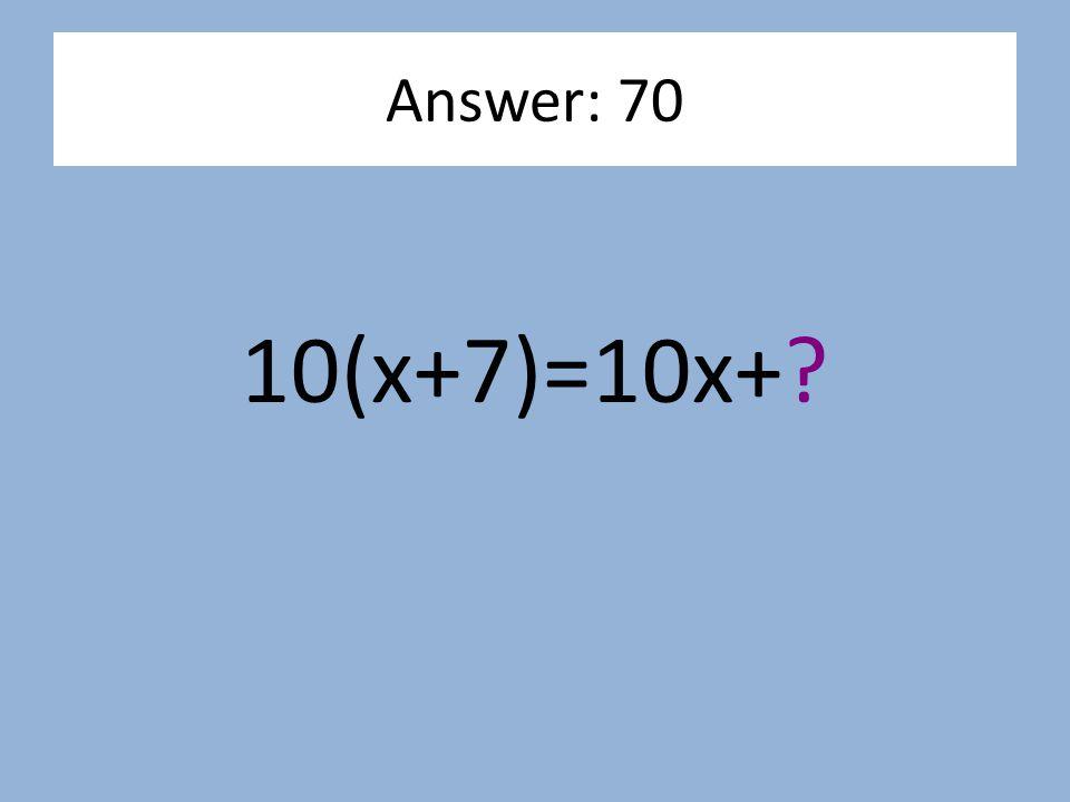 10(x+7)=10x+? Answer: 70