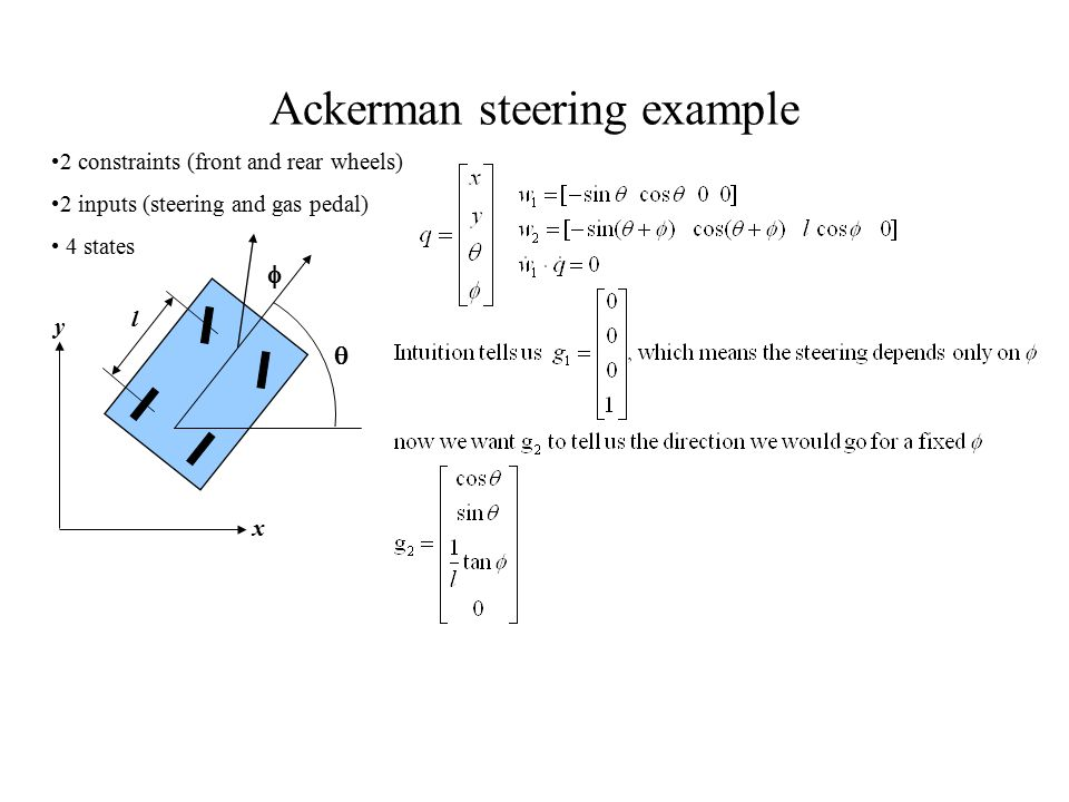   y x l Ackerman steering example 2 constraints (front and rear wheels) 2 inputs (steering and gas pedal) 4 states