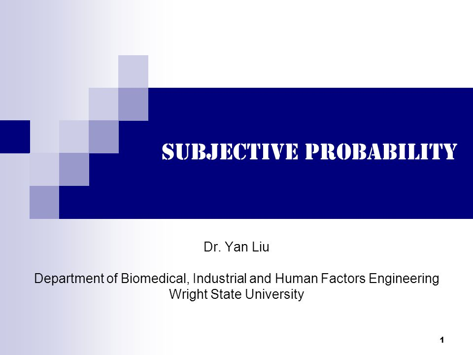 1 Subjective Probability Dr. Yan Liu Department of Biomedical, Industrial and Human Factors Engineering Wright State University