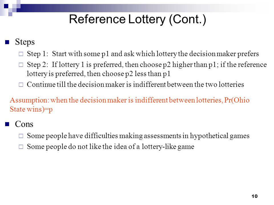 10 Reference Lottery (Cont.) Steps  Step 1: Start with some p1 and ask which lottery the decision maker prefers  Step 2: If lottery 1 is preferred,
