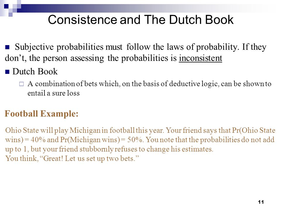 11 Consistence and The Dutch Book Subjective probabilities must follow the laws of probability. If they don't, the person assessing the probabilities