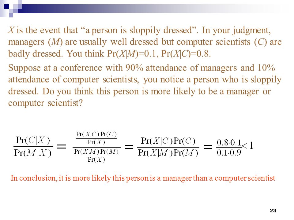 """23 X is the event that """"a person is sloppily dressed"""". In your judgment, managers (M) are usually well dressed but computer scientists (C) are badly d"""