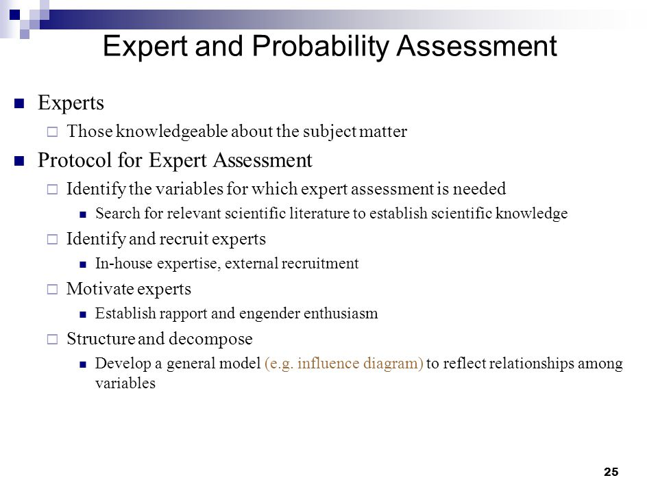 25 Expert and Probability Assessment Experts  Those knowledgeable about the subject matter Protocol for Expert Assessment  Identify the variables fo