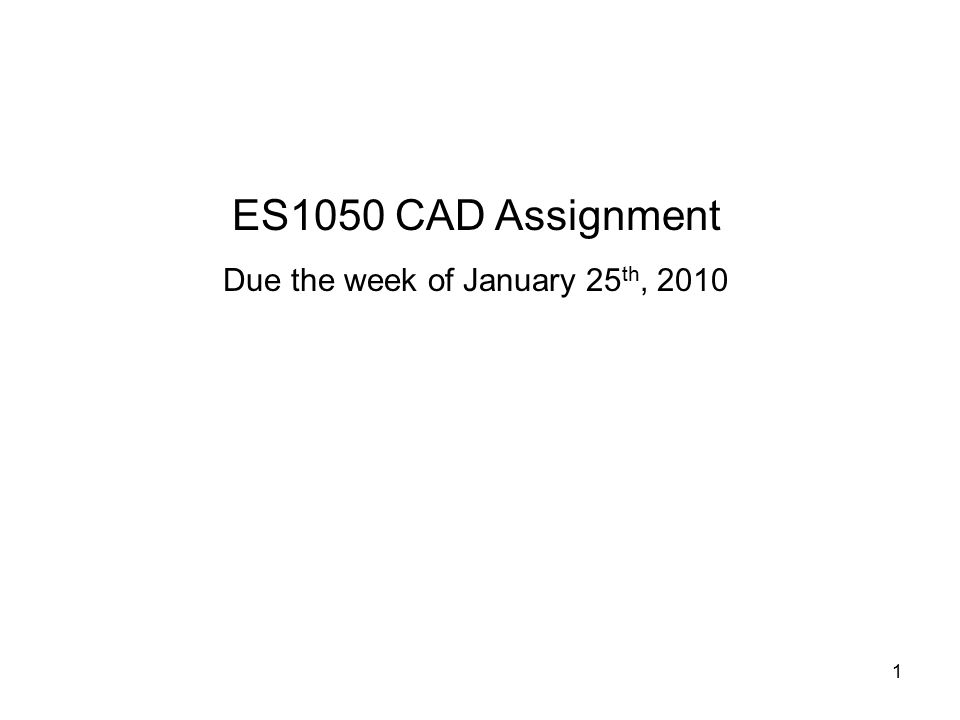1 ES1050 CAD Assignment Due the week of January 25 th, 2010