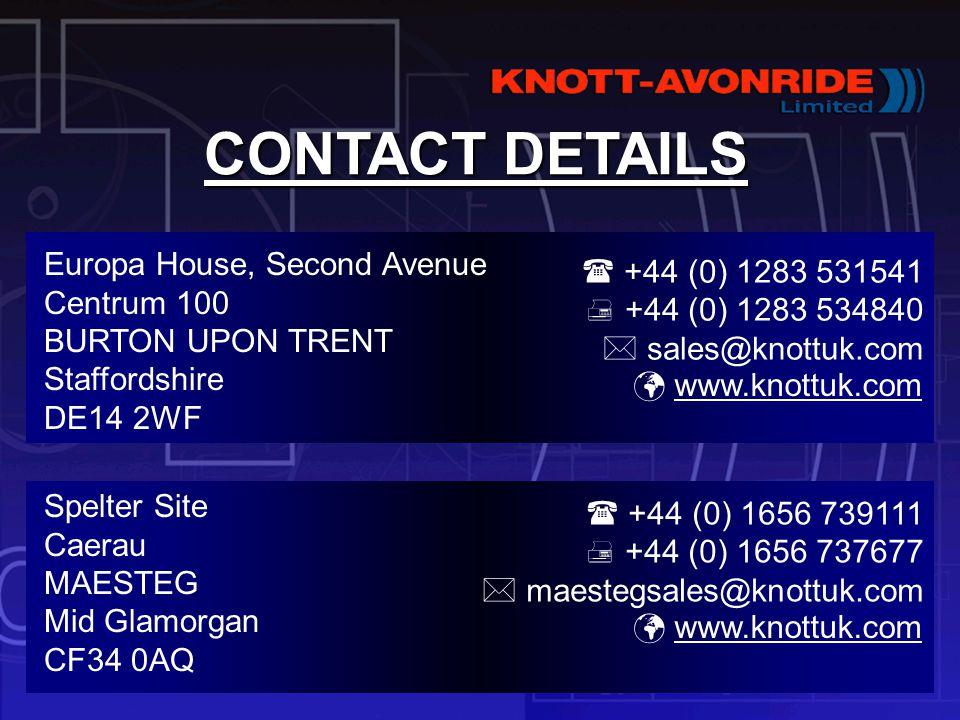 CONTACT DETAILS Europa House, Second Avenue Centrum 100 BURTON UPON TRENT Staffordshire DE14 2WF Spelter Site Caerau MAESTEG Mid Glamorgan CF34 0AQ www.knottuk.com  +44 (0) 1283 531541  +44 (0) 1283 534840  sales@knottuk.com  +44 (0) 1656 739111  +44 (0) 1656 737677  maestegsales@knottuk.com www.knottuk.com