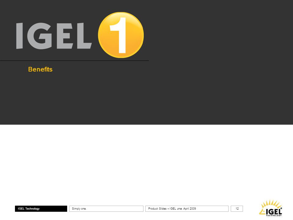 ® IGEL Technology Simply one. 12 Product Slides – IGEL one, April 2009 Benefits