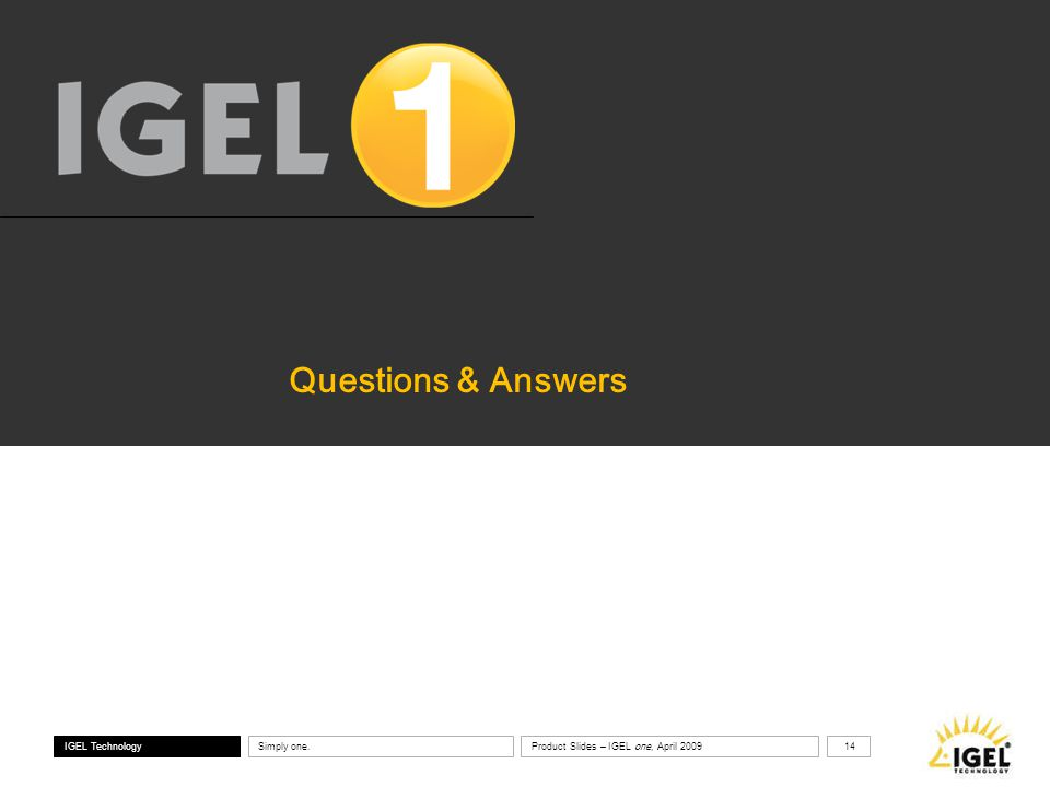 ® IGEL Technology Simply one. 14 Product Slides – IGEL one, April 2009 Questions & Answers