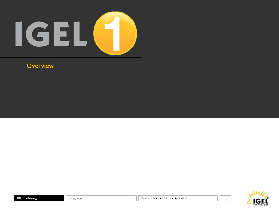 ® IGEL Technology Simply one. 3 Product Slides – IGEL one, April 2009 Overview