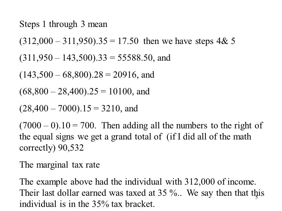 5 Steps 1 through 3 mean (312,000 – 311,950).35 = 17.50 then we have steps 4& 5 (311,950 – 143,500).33 = 55588.50, and (143,500 – 68,800).28 = 20916, and (68,800 – 28,400).25 = 10100, and (28,400 – 7000).15 = 3210, and (7000 – 0).10 = 700.