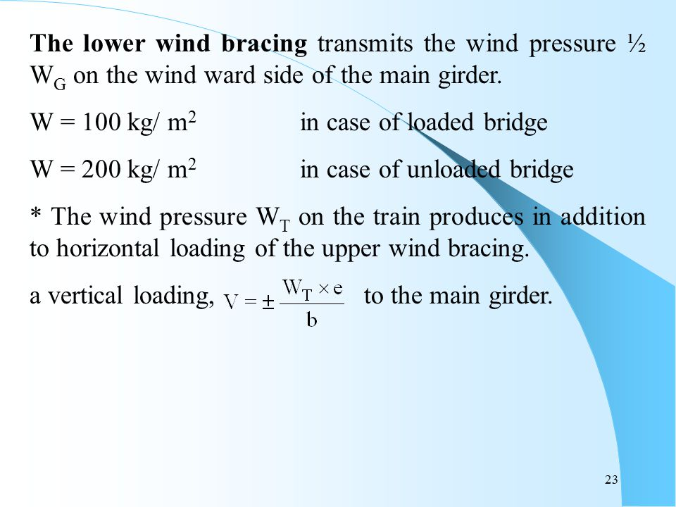 23 The lower wind bracing transmits the wind pressure ½ W G on the wind ward side of the main girder. W = 100 kg/ m 2 in case of loaded bridge W = 200