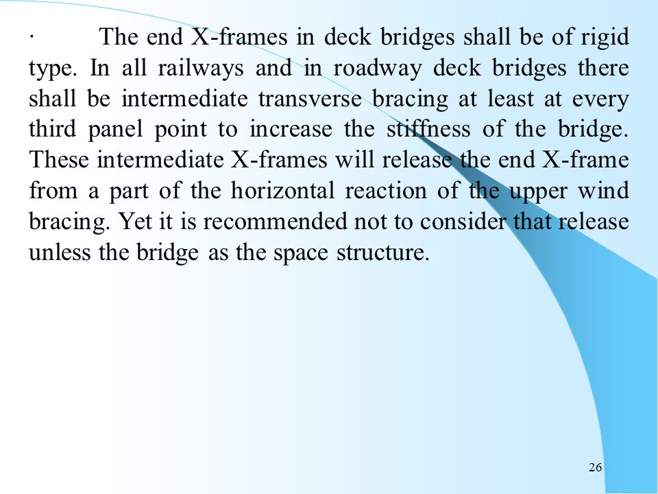26 · The end X-frames in deck bridges shall be of rigid type. In all railways and in roadway deck bridges there shall be intermediate transverse braci