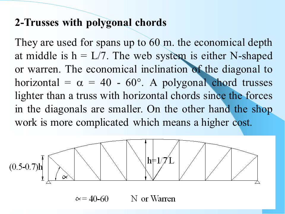 51 They are used for spans up to 60 m. the economical depth at middle is h = L/7. The web system is either N-shaped or warren. The economical inclinat