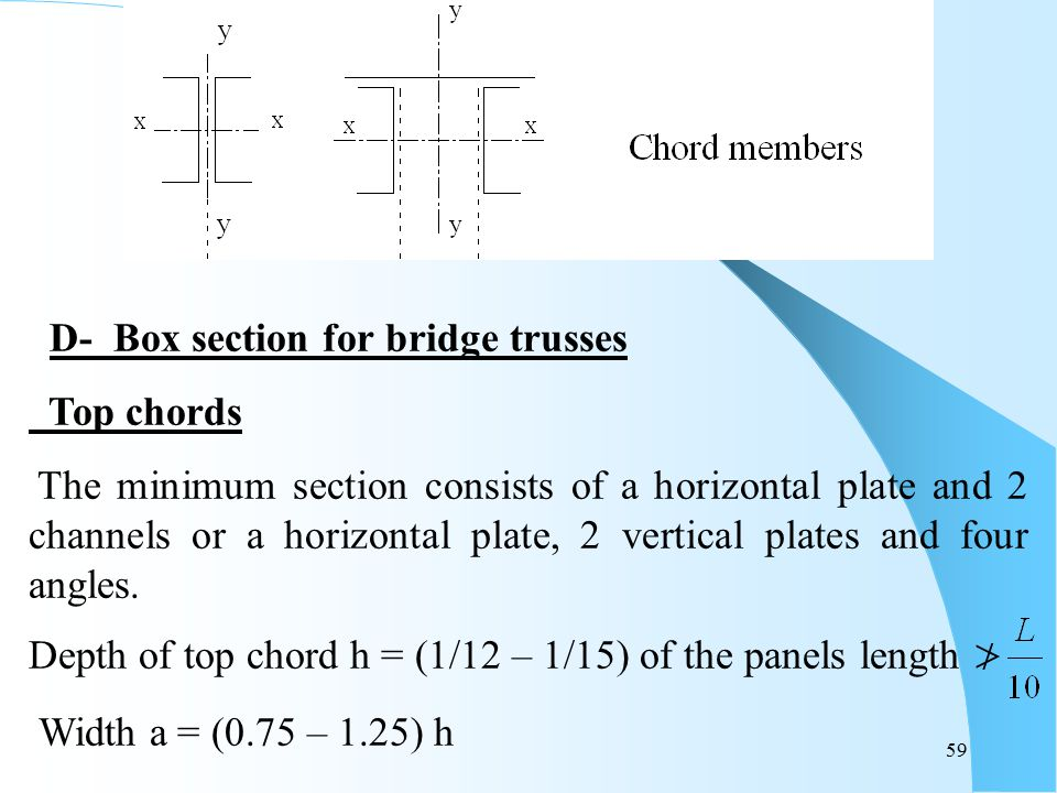 59 D- Box section for bridge trusses Top chords The minimum section consists of a horizontal plate and 2 channels or a horizontal plate, 2 vertical pl