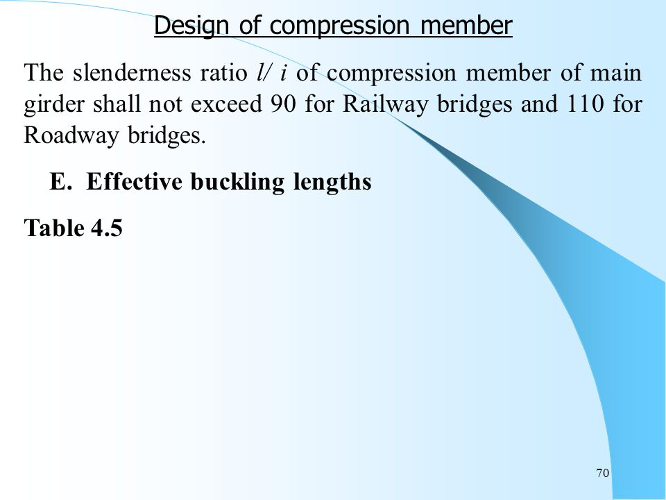 70 Design of compression member The slenderness ratio l/ i of compression member of main girder shall not exceed 90 for Railway bridges and 110 for Ro