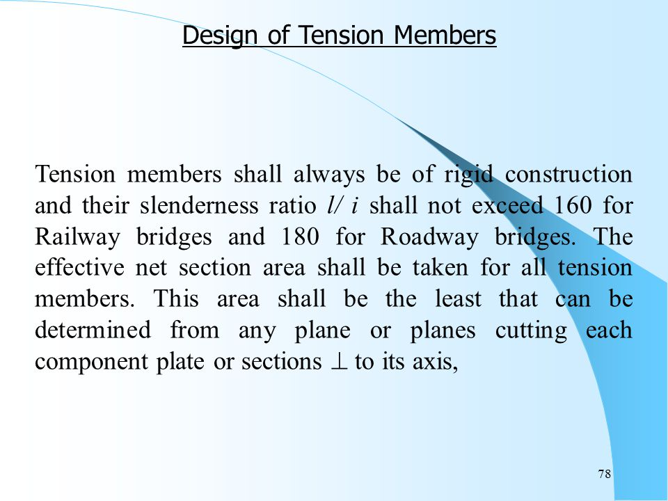 78 Tension members shall always be of rigid construction and their slenderness ratio l/ i shall not exceed 160 for Railway bridges and 180 for Roadway