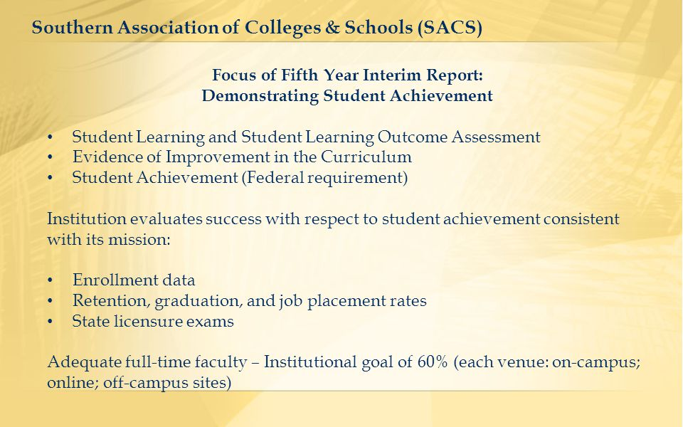 Focus of Fifth Year Interim Report: Demonstrating Student Achievement Student Learning and Student Learning Outcome Assessment Evidence of Improvement in the Curriculum Student Achievement (Federal requirement) Institution evaluates success with respect to student achievement consistent with its mission: Enrollment data Retention, graduation, and job placement rates State licensure exams Adequate full-time faculty – Institutional goal of 60% (each venue: on-campus; online; off-campus sites) Southern Association of Colleges & Schools (SACS)