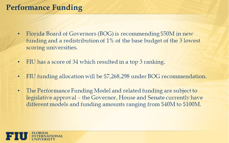 Performance Funding Florida Board of Governors (BOG) is recommending $50M in new funding and a redistribution of 1% of the base budget of the 3 lowest scoring universities.
