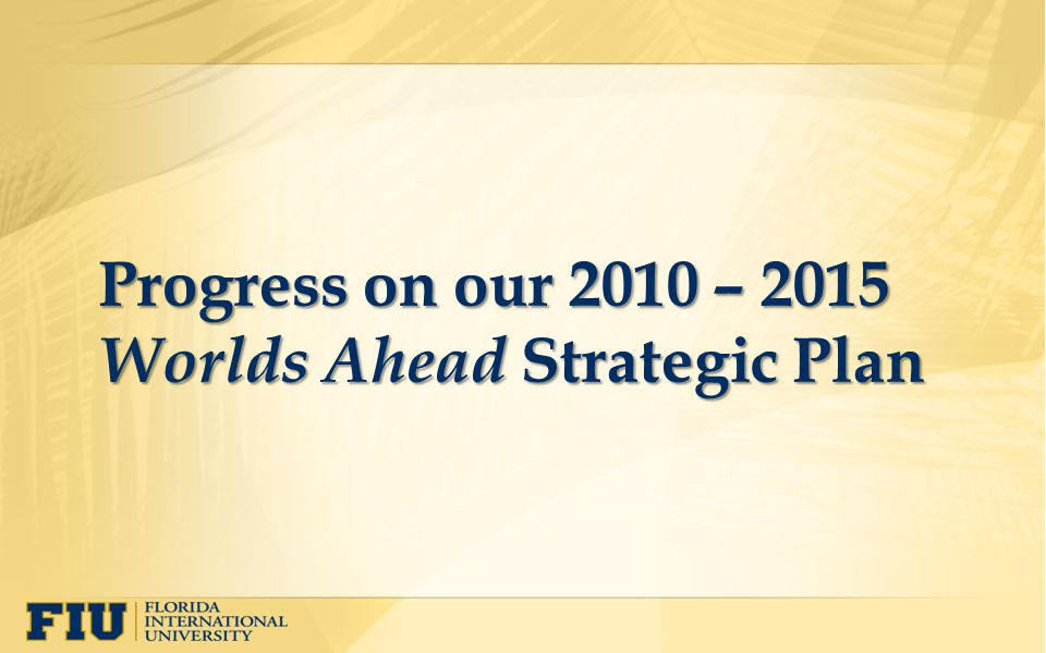 Progress on our 2010 – 2015 Worlds Ahead Strategic Plan