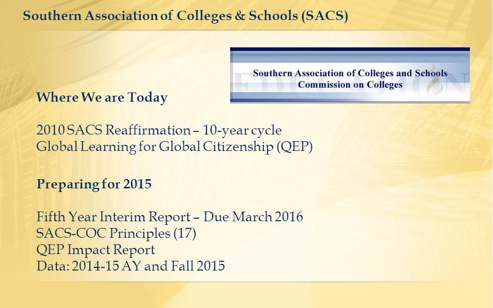 Southern Association of Colleges & Schools (SACS) Where We are Today 2010 SACS Reaffirmation – 10-year cycle Global Learning for Global Citizenship (QEP) Preparing for 2015 Fifth Year Interim Report – Due March 2016 SACS-COC Principles (17) QEP Impact Report Data: 2014-15 AY and Fall 2015