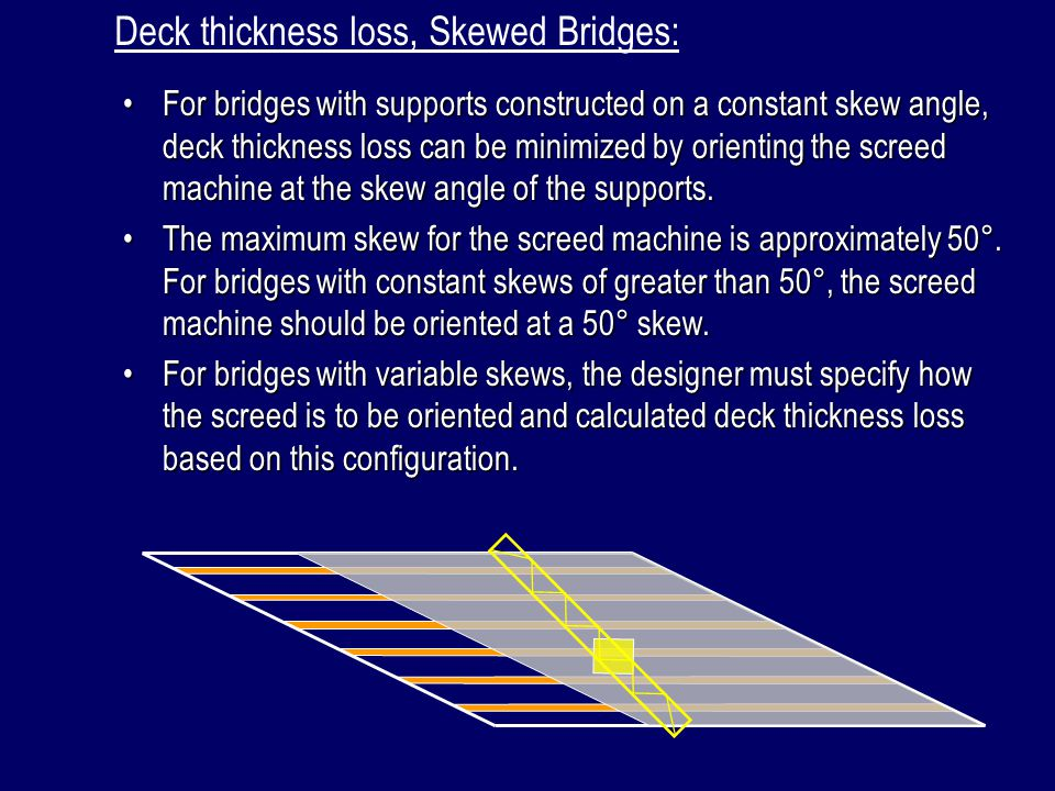 Deck thickness loss, Skewed Bridges: For bridges with supports constructed on a constant skew angle, deck thickness loss can be minimized by orienting