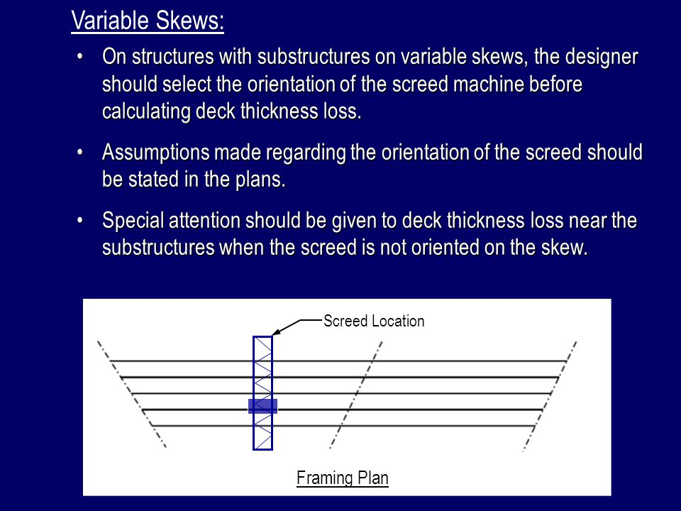 Variable Skews: On structures with substructures on variable skews, the designer should select the orientation of the screed machine before calculatin