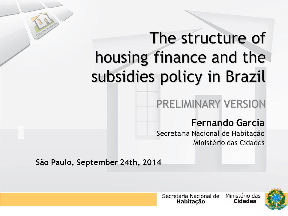 The structure of housing finance and the subsidies policy in Brazil PRELIMINARY VERSION Fernando Garcia Secretaria Nacional de Habitação Ministério das Cidades São Paulo, September 24th, 2014